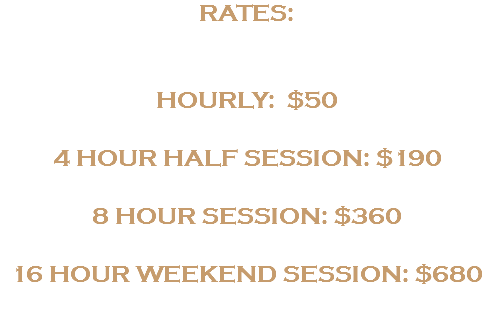 RATES: HOURLY: $50 4 HOUR HALF SESSION: $190 8 HOUR SESSION: $360 16 HOUR WEEKEND SESSION: $680