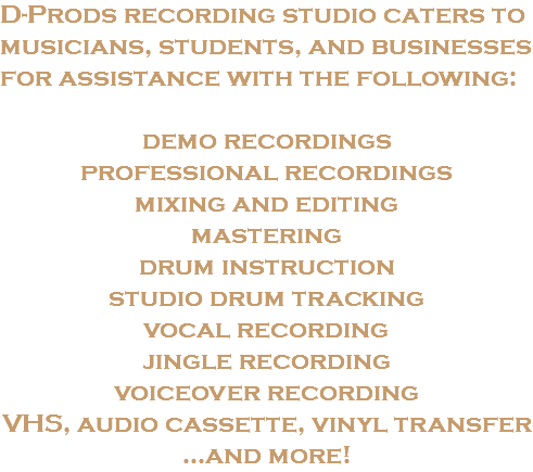 D-Prods recording studio caters to musicians, students, and businesses for assistance with the following: demo recordings professional recordings mixing and editing mastering drum instruction studio drum tracking vocal recording jingle recording voiceover recording VHS, audio cassette, vinyl transfer ...and more!